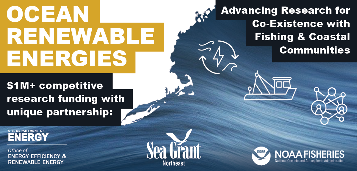 "Graphic with a map of the US Northeast and icons for renewable energy, fishing, and a community network. Text reads: ""Ocean Renewable Energies; Advancing research for the co-existence of fishing and coastal communities; $1M+ competitive funding opportunity with unique partnership"" with DOE, Sea Grant, and NOAA Fishering logos"